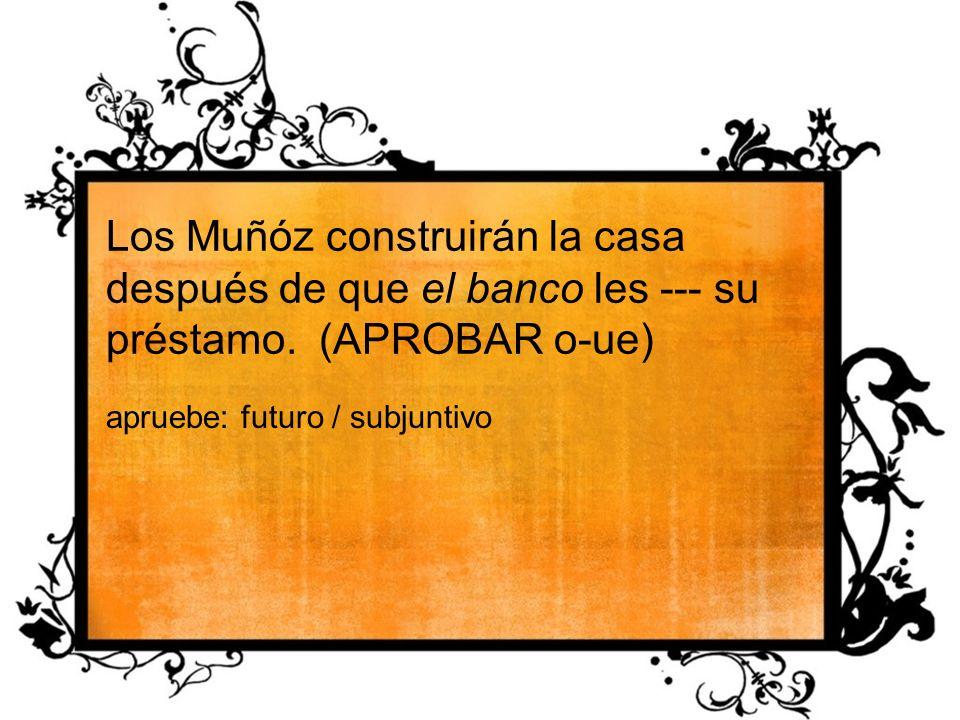 Los Muñóz construirán la casa después de que el banco les --- su préstamo. (APROBAR o-ue) apruebe: futuro / subjuntivo