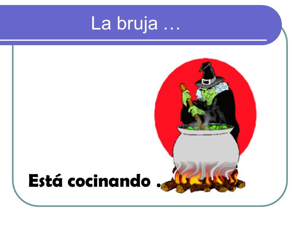 La bruja … Está cocinando.