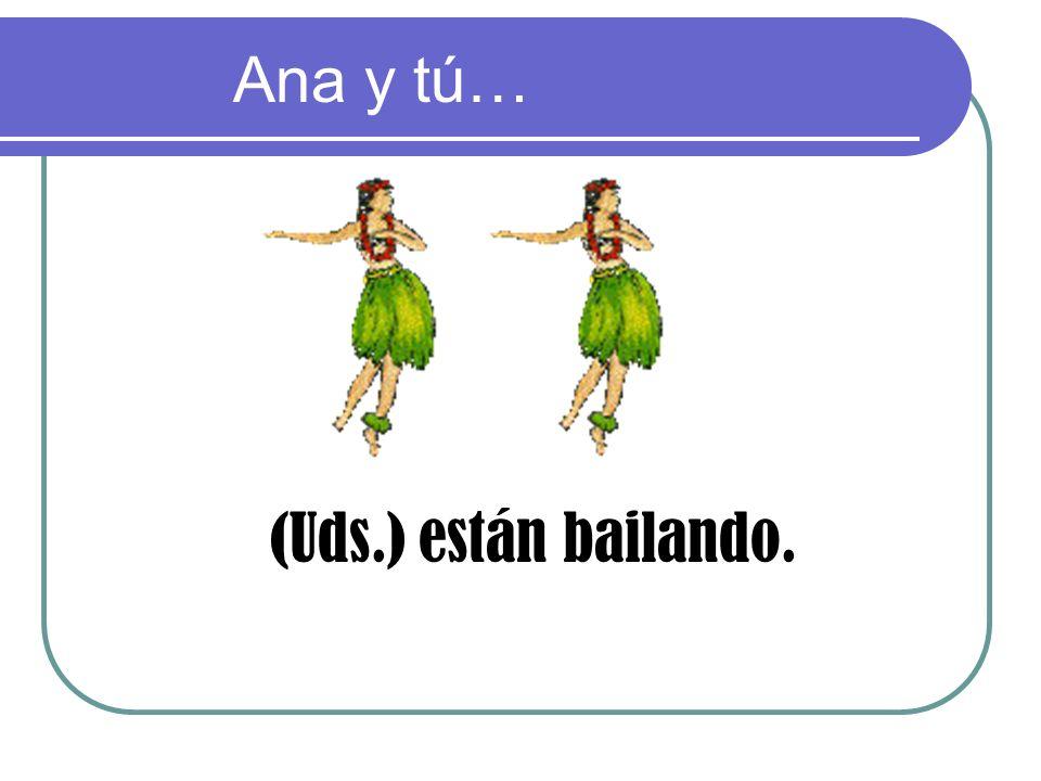 (Uds.) están bailando. Ana y tú…