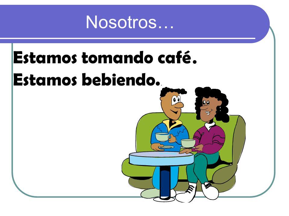 Nosotros… Estamos tomando café. Estamos bebiendo..