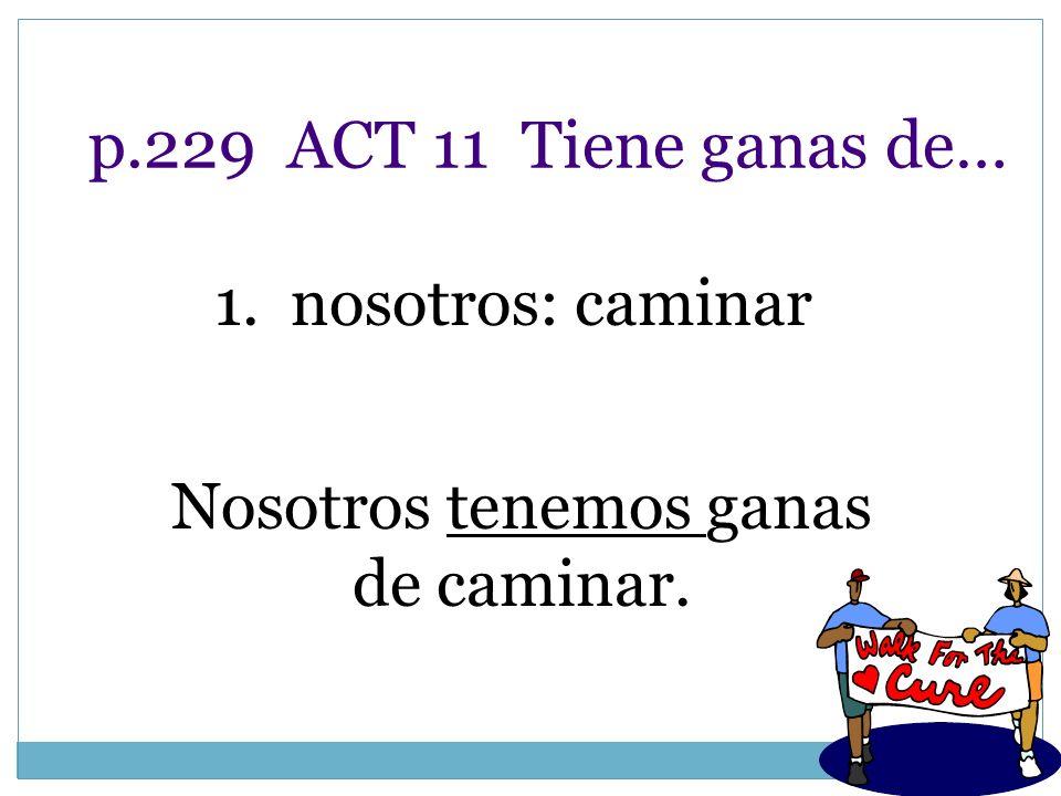 p.229 ACT 11 Tiene ganas de… 1. nosotros: caminar Nosotros tenemos ganas de caminar.