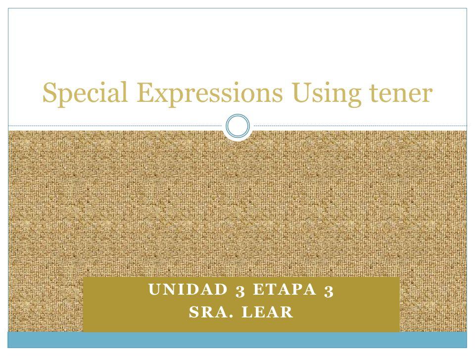 UNIDAD 3 ETAPA 3 SRA. LEAR Special Expressions Using tener