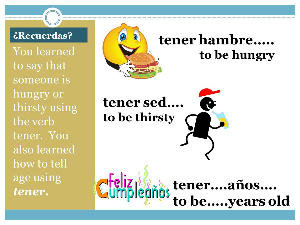¿Recuerdas? You learned to say that someone is hungry or thirsty using the verb tener. You also learned how to tell age using tener. tener hambre….. t