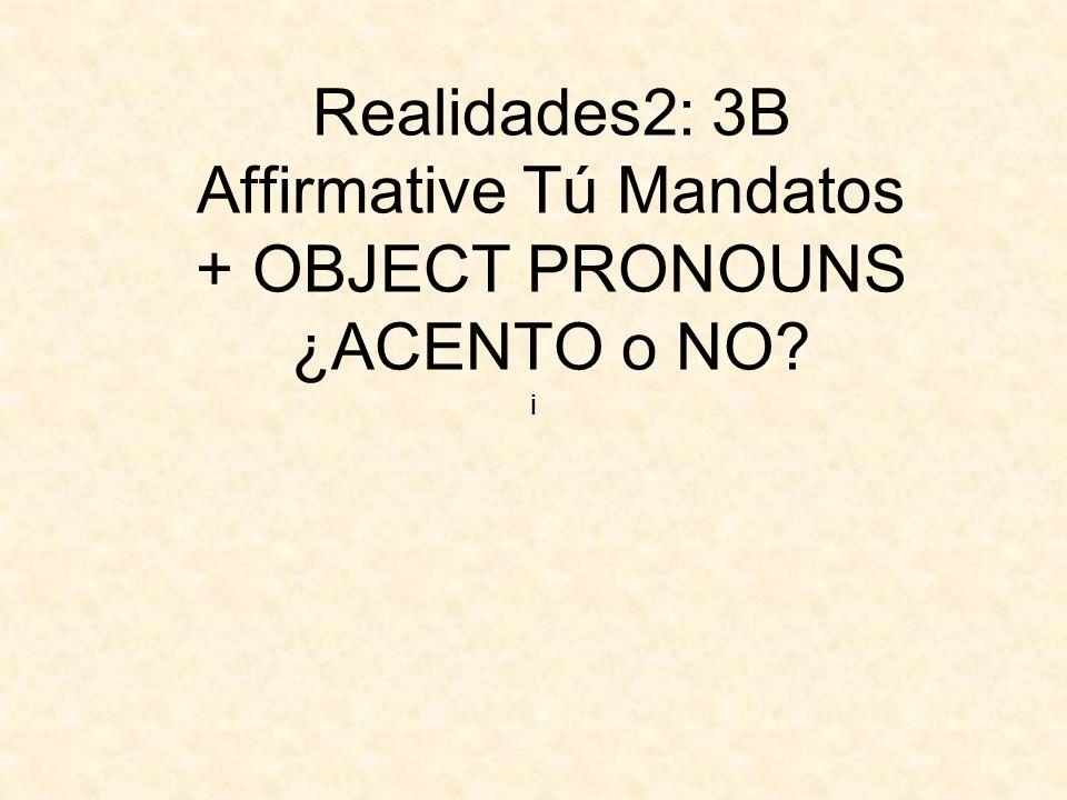 Realidades2: 3B Affirmative Tú Mandatos + OBJECT PRONOUNS ¿ACENTO o NO? ¡