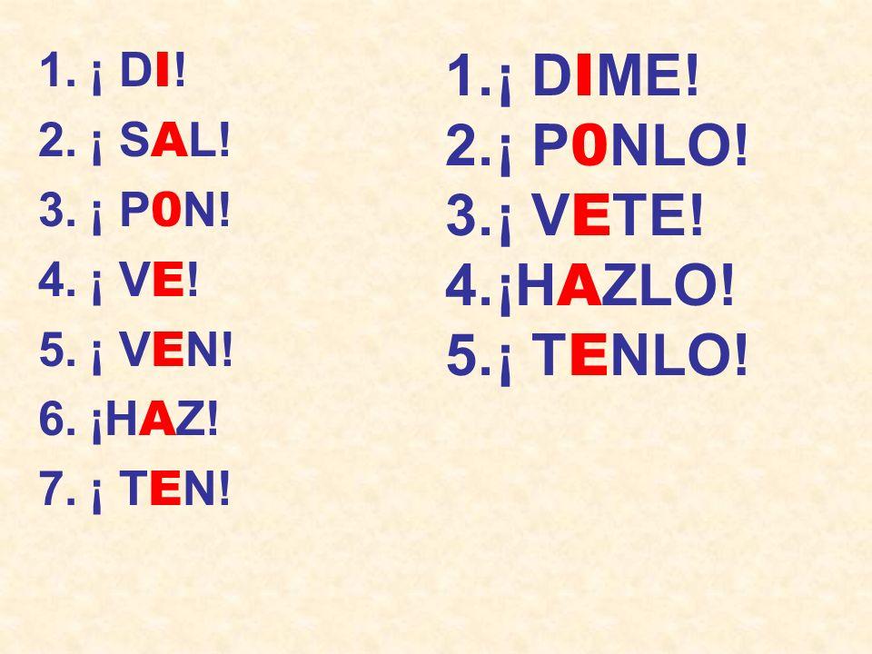 1.¡ D I ! 2.¡ S A L! 3.¡ P 0 N! 4.¡ V E ! 5.¡ V E N! 6.¡H A Z! 7.¡ T E N! 1.¡ D I ME! 2.¡ P 0 NLO! 3.¡ V E TE! 4.¡H A ZLO! 5.¡ T E NLO!