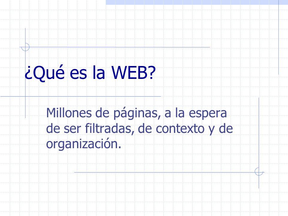 ¿Qué es la WEB? Millones de páginas, a la espera de ser filtradas, de contexto y de organización.