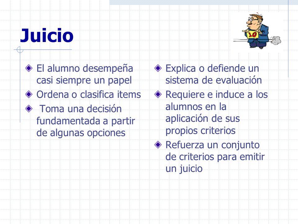 Juicio El alumno desempeña casi siempre un papel Ordena o clasifica items Toma una decisión fundamentada a partir de algunas opciones Explica o defien