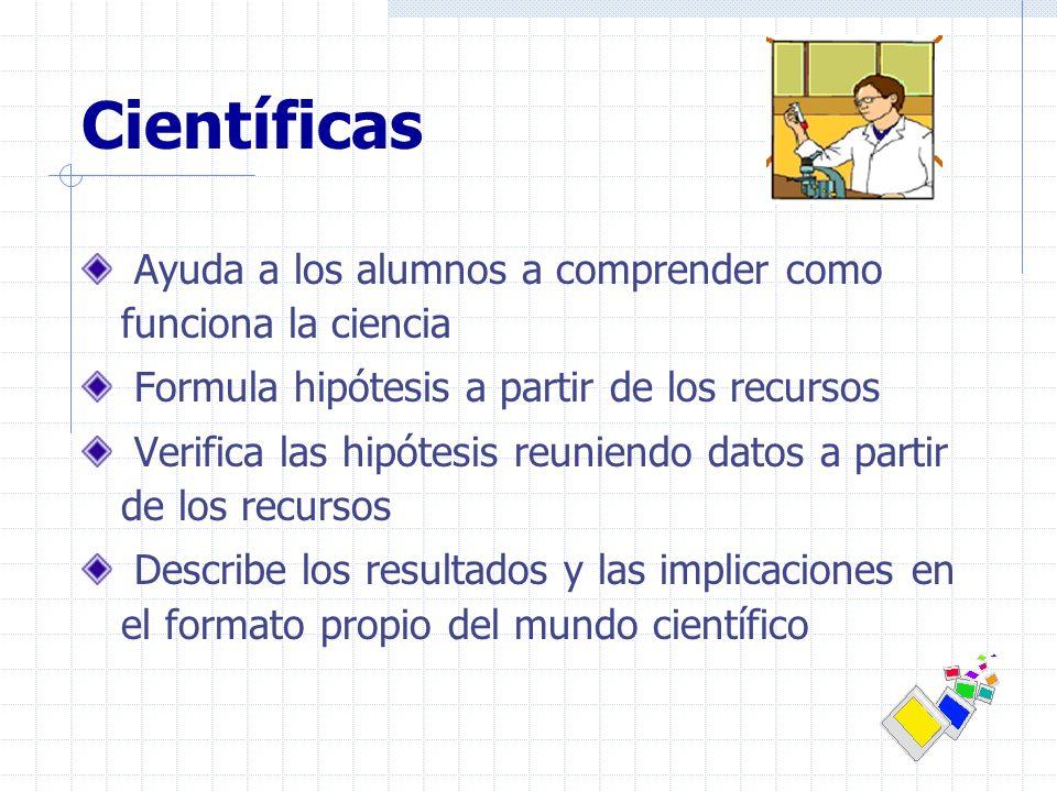 Científicas Ayuda a los alumnos a comprender como funciona la ciencia Formula hipótesis a partir de los recursos Verifica las hipótesis reuniendo dato
