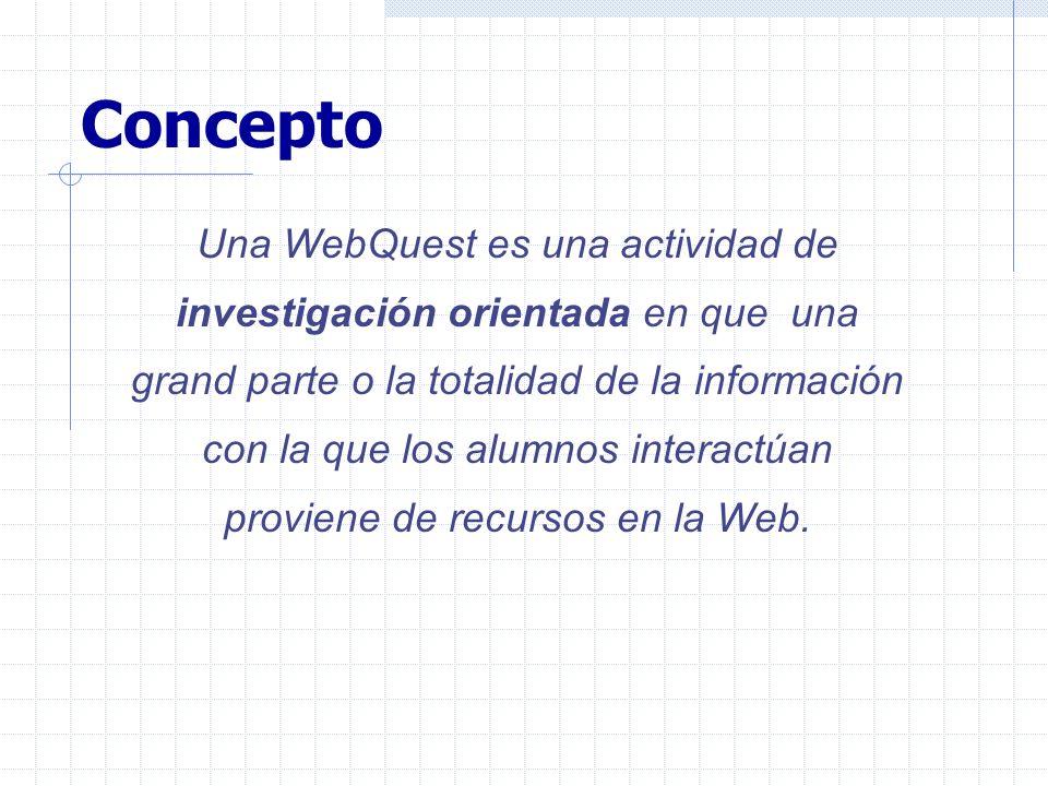 Concepto Una WebQuest es una actividad de investigación orientada en que una grand parte o la totalidad de la información con la que los alumnos inter
