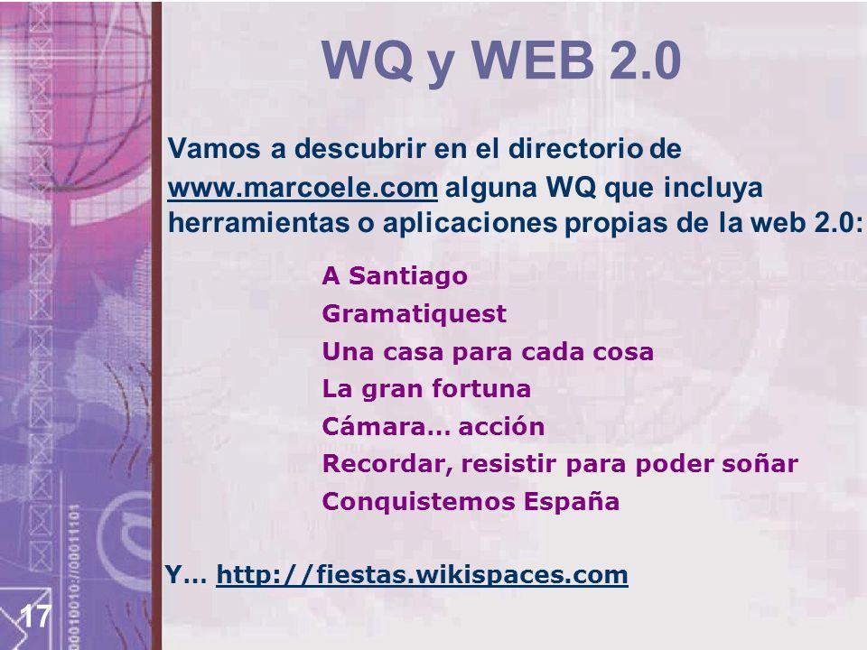 17 WQ y WEB 2.0 Vamos a descubrir en el directorio de www.marcoele.com alguna WQ que incluya herramientas o aplicaciones propias de la web 2.0: www.marcoele.com Y… http://fiestas.wikispaces.comhttp://fiestas.wikispaces.com A Santiago Gramatiquest Una casa para cada cosa La gran fortuna Cámara… acción Recordar, resistir para poder soñar Conquistemos España