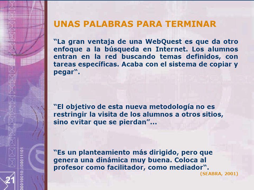 21 UNAS PALABRAS PARA TERMINAR La gran ventaja de una WebQuest es que da otro enfoque a la búsqueda en Internet.