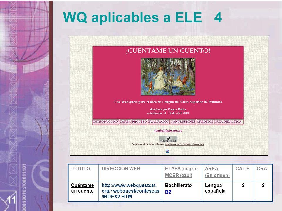 11 WQ aplicables a ELE 4 TÍTULODIRECCIÓN WEBETAPA (negro) MCER (azul) ÁREA (En origen) CALIF.GRA Cuéntame un cuento http://www.webquestcat. org/~webqu