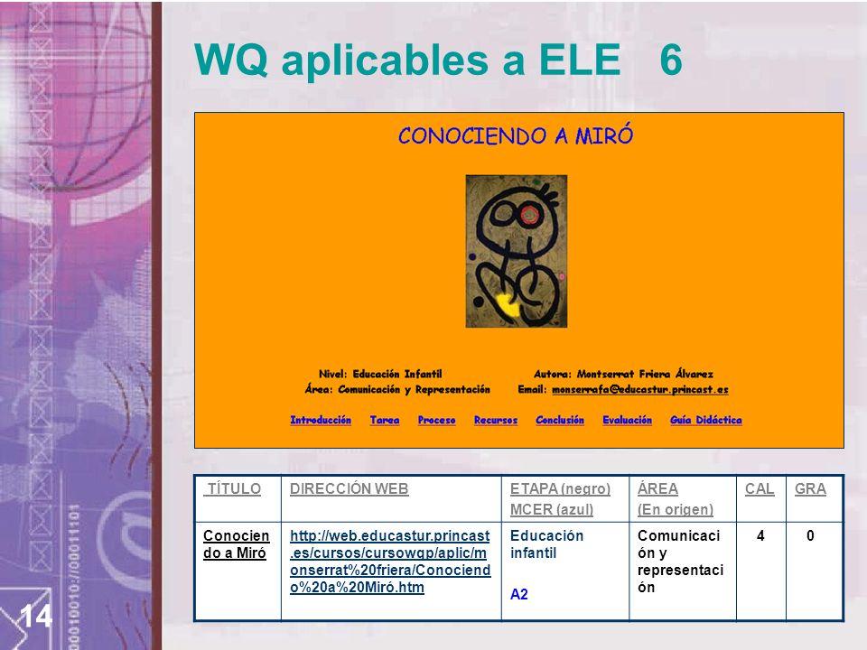 14 WQ aplicables a ELE 6 TÍTULODIRECCIÓN WEBETAPA (negro) MCER (azul) ÁREA (En origen) CALGRA Conocien do a Miró http://web.educastur.princast.es/curs