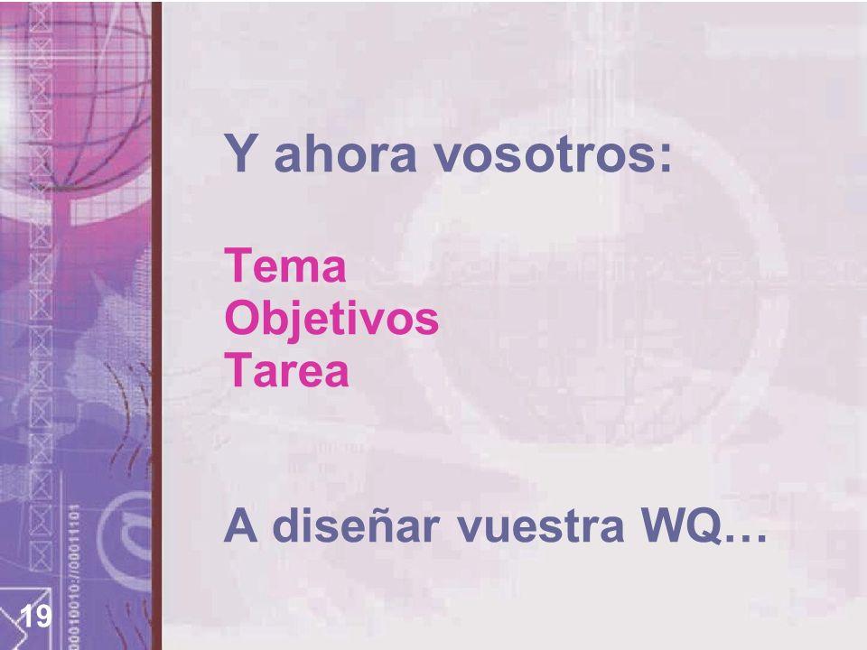 19 Y ahora vosotros: Tema Objetivos Tarea A diseñar vuestra WQ…