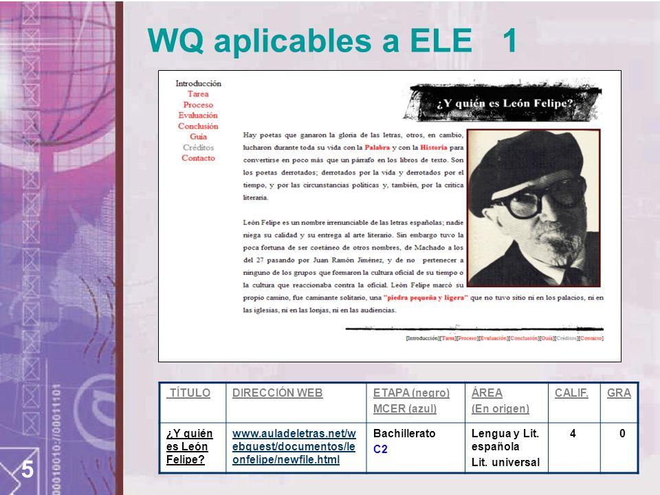 5 WQ aplicables a ELE 1 TÍTULODIRECCIÓN WEBETAPA (negro) MCER (azul) ÁREA (En origen) CALIF.GRA ¿Y quién es León Felipe? www.auladeletras.net/w ebques