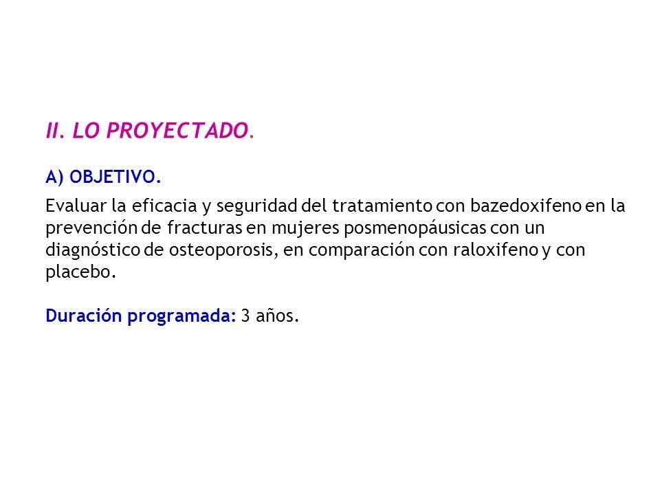 II. LO PROYECTADO. A) OBJETIVO. Evaluar la eficacia y seguridad del tratamiento con bazedoxifeno en la prevención de fracturas en mujeres posmenopáusi
