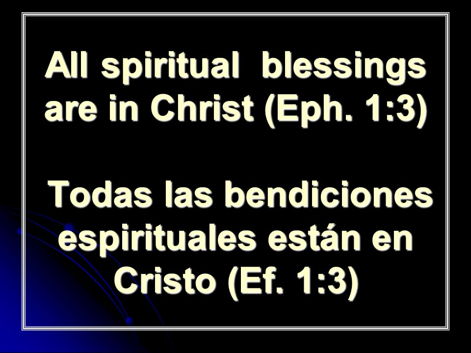 All spiritual blessings are in Christ (Eph. 1:3) Todas las bendiciones espirituales están en Cristo (Ef. 1:3)