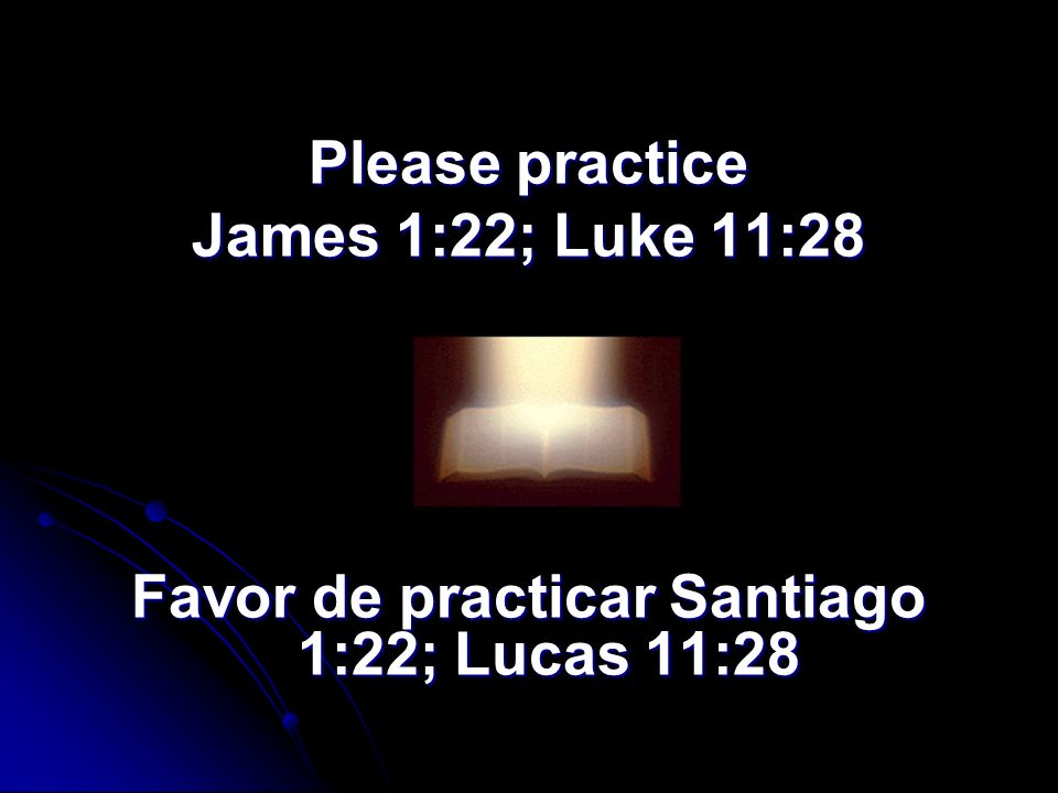 Please practice James 1:22; Luke 11:28 Favor de practicar Santiago 1:22; Lucas 11:28