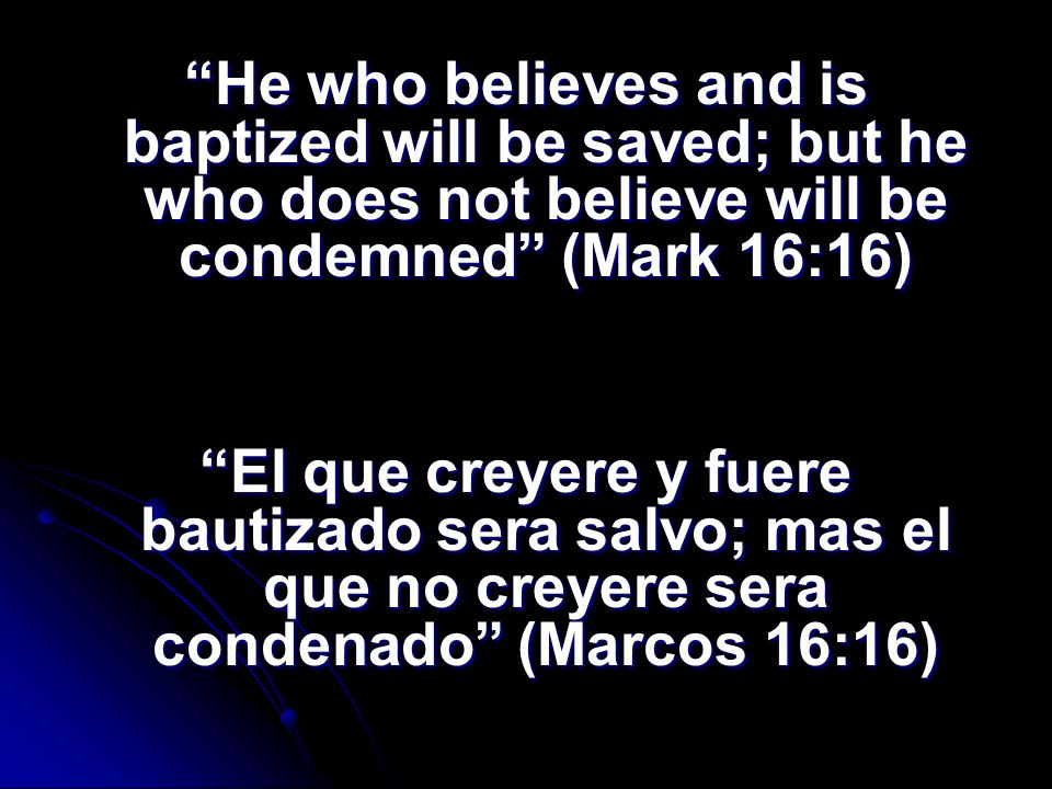 He who believes and is baptized will be saved; but he who does not believe will be condemned (Mark 16:16) El que creyere y fuere bautizado sera salvo;