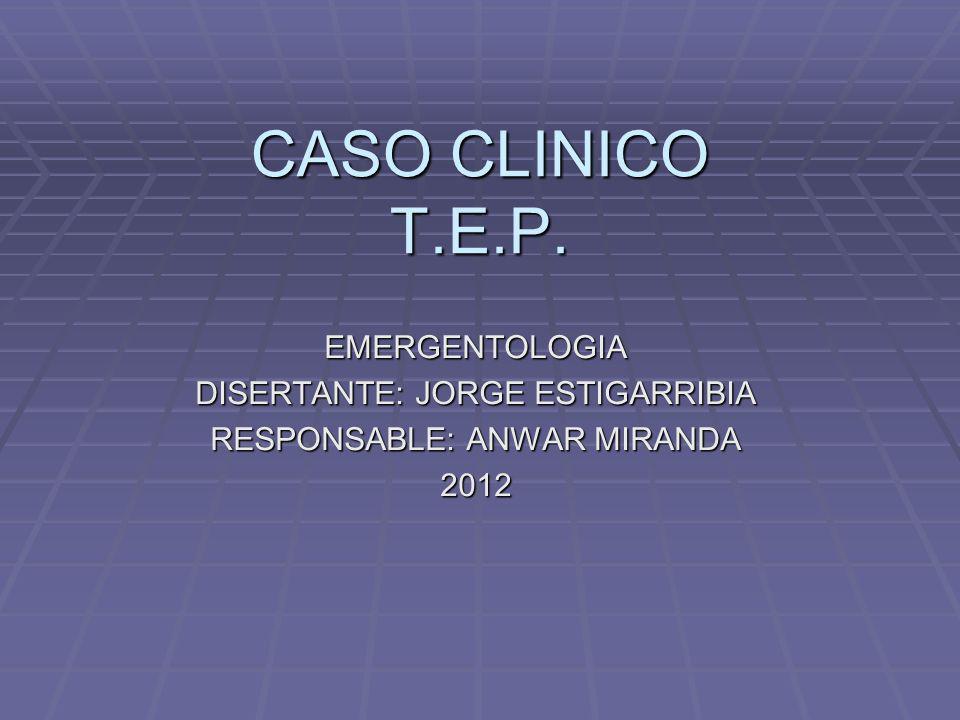 CASO CLINICO T.E.P. EMERGENTOLOGIA DISERTANTE: JORGE ESTIGARRIBIA RESPONSABLE: ANWAR MIRANDA 2012