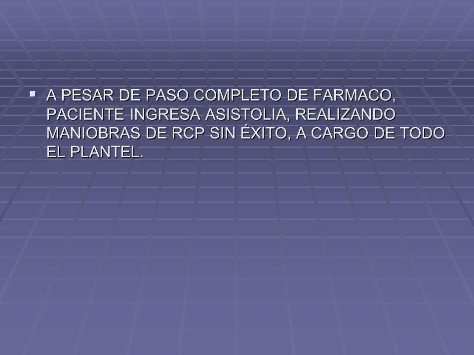 A PESAR DE PASO COMPLETO DE FARMACO, PACIENTE INGRESA ASISTOLIA, REALIZANDO MANIOBRAS DE RCP SIN ÉXITO, A CARGO DE TODO EL PLANTEL. A PESAR DE PASO CO