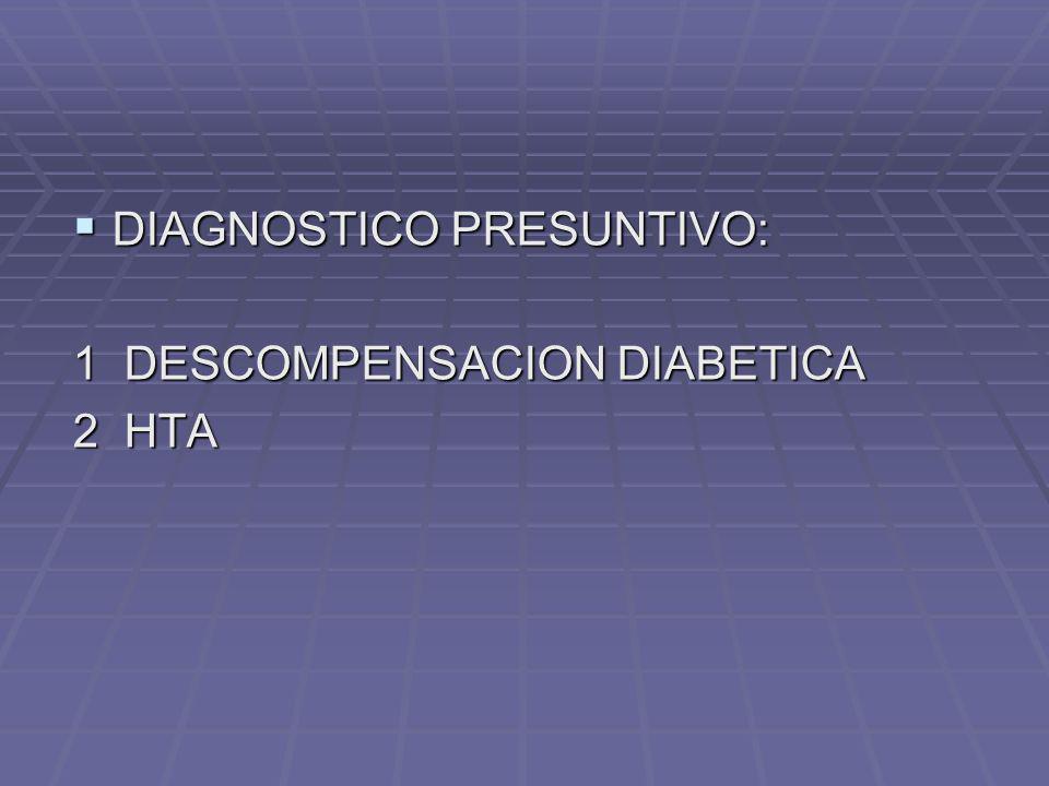 DIAGNOSTICO PRESUNTIVO: DIAGNOSTICO PRESUNTIVO: 1 DESCOMPENSACION DIABETICA 2 HTA