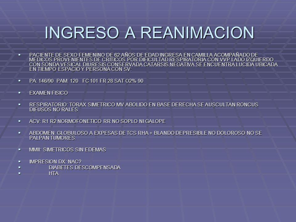 EVOLUCION EVOLUCION DE REANIMACION EVOLUCION DE REANIMACION PACIENTE DE SEXO FEMENINO DE 62 AÑOS DE EDAD EN SU 1 DIA DE INTERNACION CON LOS SGTES DX PACIENTE DE SEXO FEMENINO DE 62 AÑOS DE EDAD EN SU 1 DIA DE INTERNACION CON LOS SGTES DX 1 INSUFICIENCIA RESPIRATORIA AGUDA 1 INSUFICIENCIA RESPIRATORIA AGUDA 2 NAC ¿ 2 NAC ¿ 3 EAP 3 EAP 4 TEP A DESCARTAR 4 TEP A DESCARTAR 5 DM 2 5 DM 2 6 HTA 6 HTA LA MISMA SE ENCUENTRA EN REGULAR ESTADO GENERAL CON DIFICULTAD RESPIRATORIA, CON HDE ESTABLE CON MALA MECANICA RESPIRATORIA, UBICADA EN TIEMPO, ESPACIO Y PERSONA.