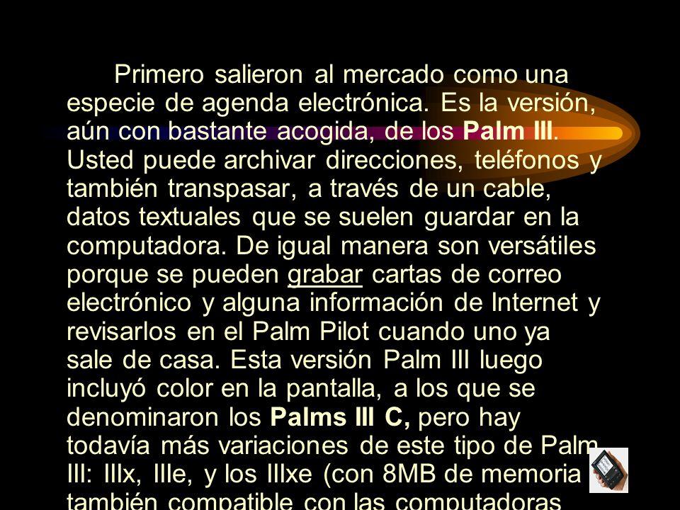 Primero salieron al mercado como una especie de agenda electrónica. Es la versión, aún con bastante acogida, de los Palm III. Usted puede archivar dir
