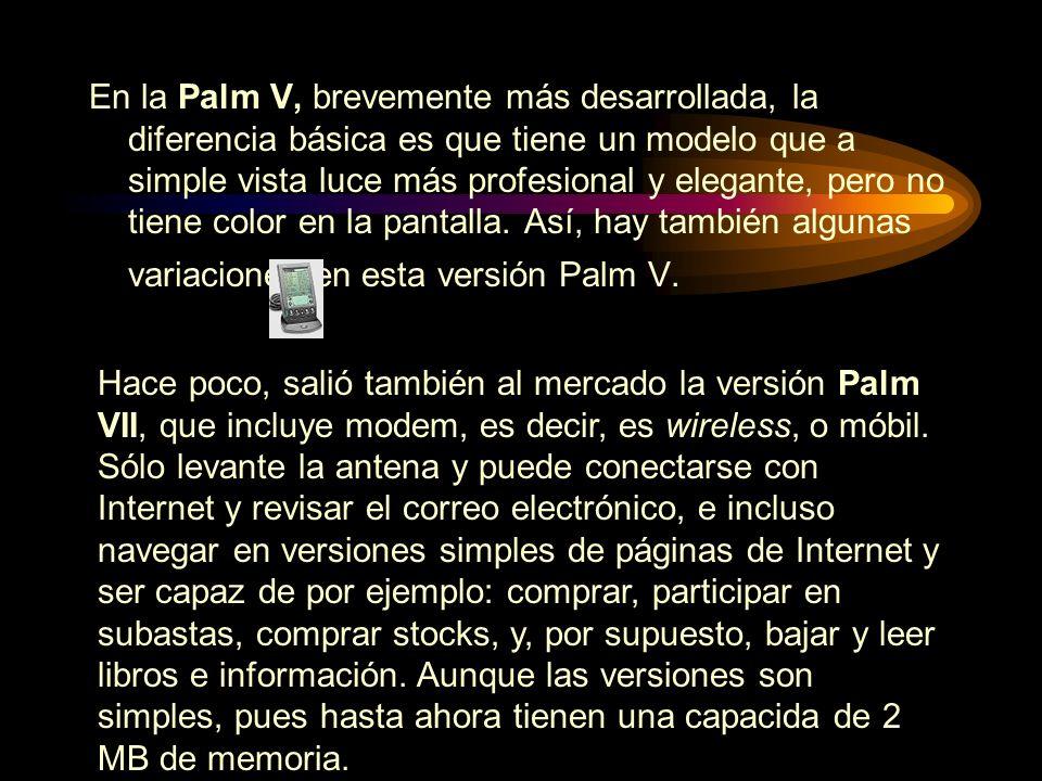 En la Palm V, brevemente más desarrollada, la diferencia básica es que tiene un modelo que a simple vista luce más profesional y elegante, pero no tie