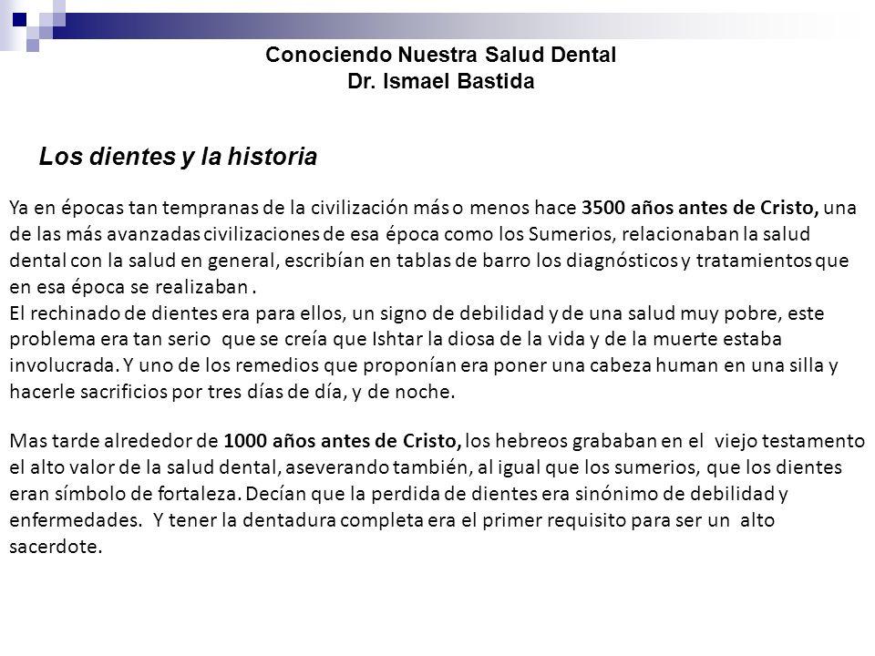 Conociendo Nuestra Salud Dental Dr. Ismael Bastida Los dientes y la historia Ya en épocas tan tempranas de la civilización más o menos hace 3500 años