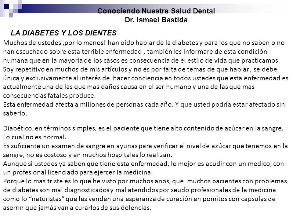 Conociendo Nuestra Salud Dental Dr. Ismael Bastida LA DIABETES Y LOS DIENTES Muchos de ustedes,por lo menos! han oído hablar de la diabetes y para los