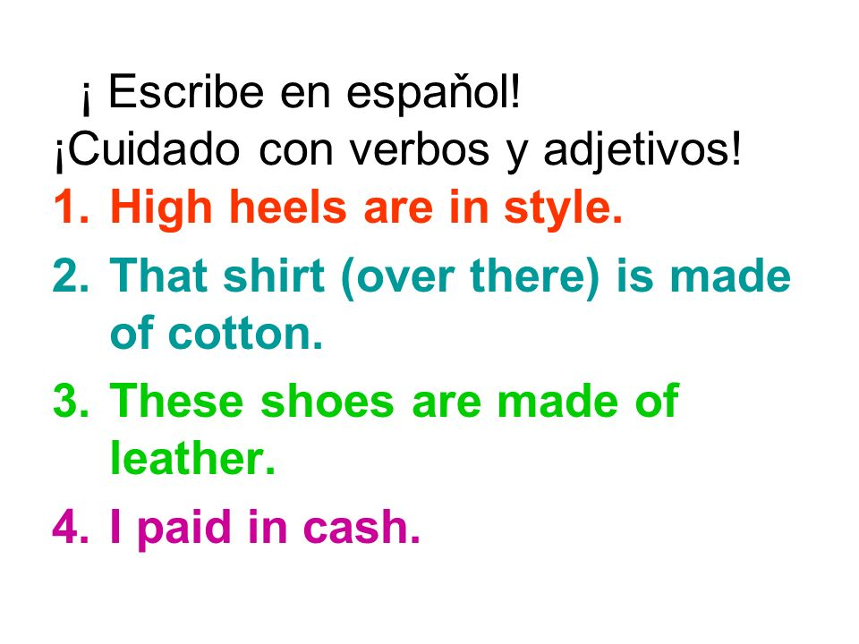 ¡ Escribe en espaňol! ¡Cuidado con verbos y adjetivos! 1.High heels are in style. 2.That shirt (over there) is made of cotton. 3.These shoes are made