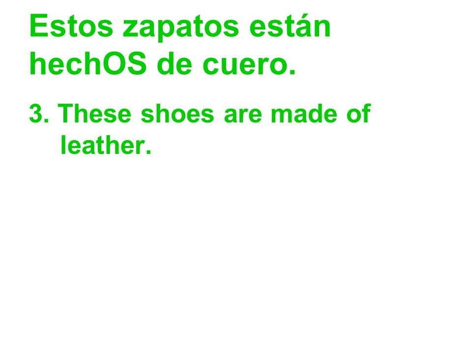 Estos zapatos están hechOS de cuero. 3. These shoes are made of leather.