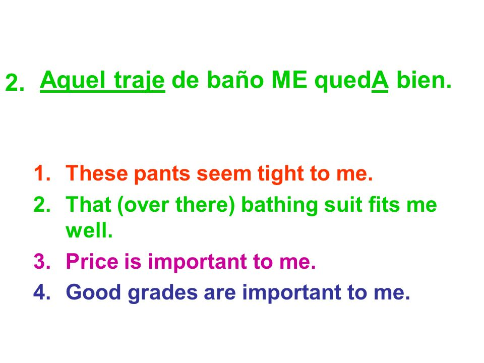 Aquel traje de baño ME quedA bien. 1.These pants seem tight to me. 2.That (over there) bathing suit fits me well. 3.Price is important to me. 4.Good g