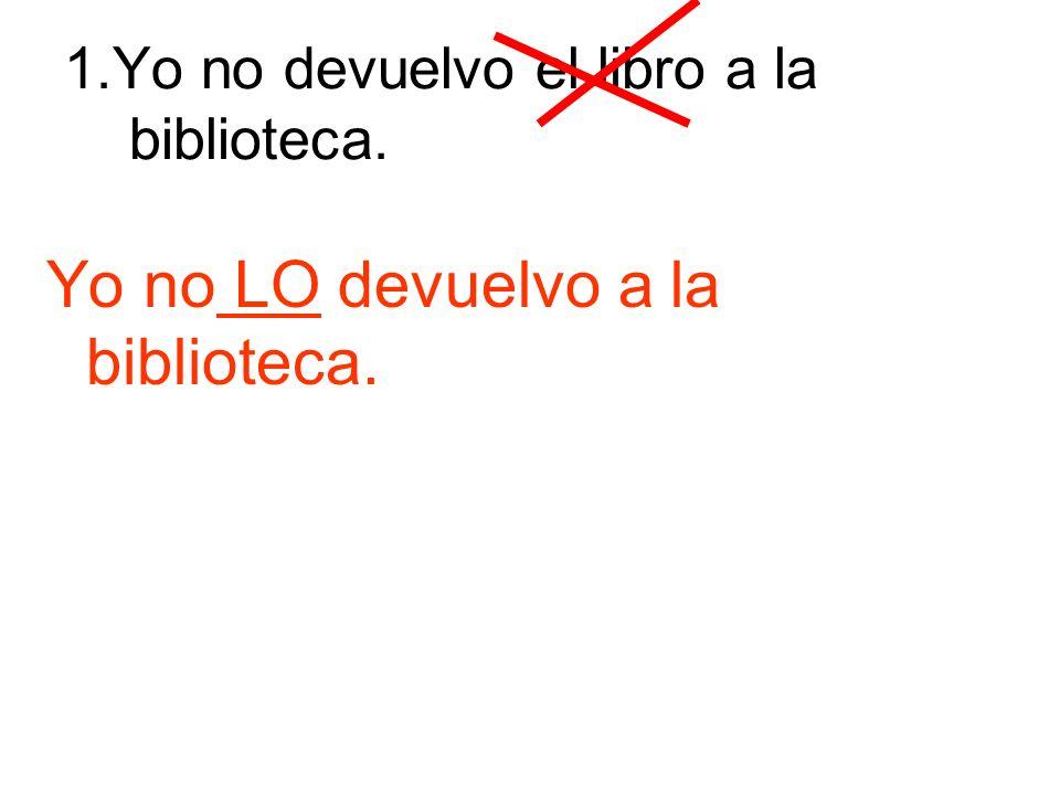 1.Yo no devuelvo el libro a la biblioteca. Yo no LO devuelvo a la biblioteca.