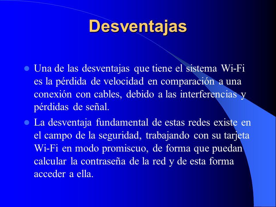 Desventajas Una de las desventajas que tiene el sistema Wi-Fi es la pérdida de velocidad en comparación a una conexión con cables, debido a las interferencias y pérdidas de señal.
