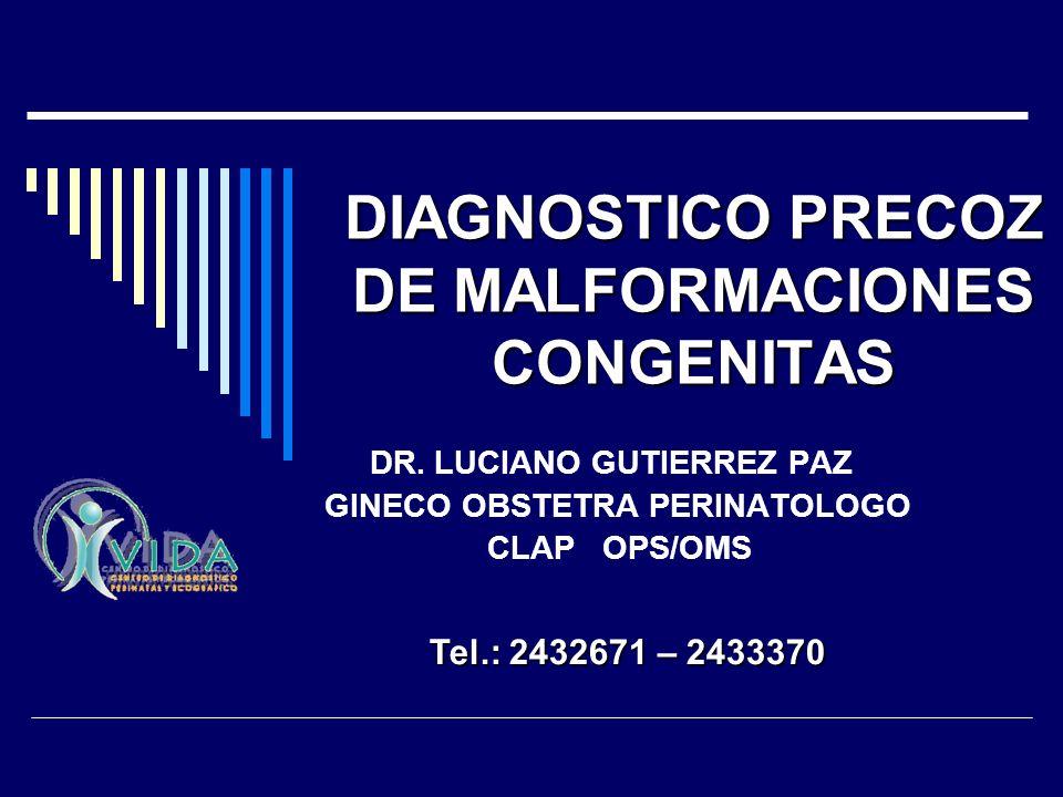 DIAGNOSTICO PRECOZ DE MALFORMACIONES CONGENITAS DR. LUCIANO GUTIERREZ PAZ GINECO OBSTETRA PERINATOLOGO CLAP OPS/OMS Tel.: 2432671 – 2433370