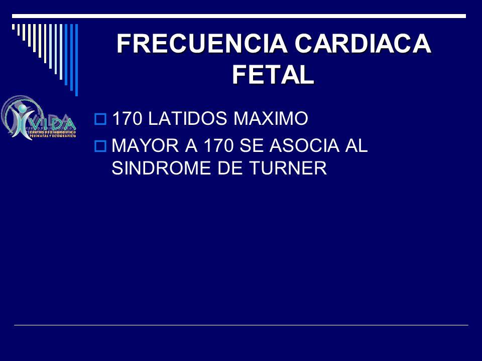 FRECUENCIA CARDIACA FETAL 170 LATIDOS MAXIMO MAYOR A 170 SE ASOCIA AL SINDROME DE TURNER