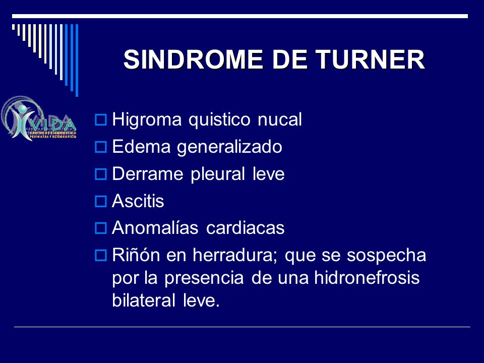 SINDROME DE TURNER Higroma quistico nucal Edema generalizado Derrame pleural leve Ascitis Anomalías cardiacas Riñón en herradura; que se sospecha por