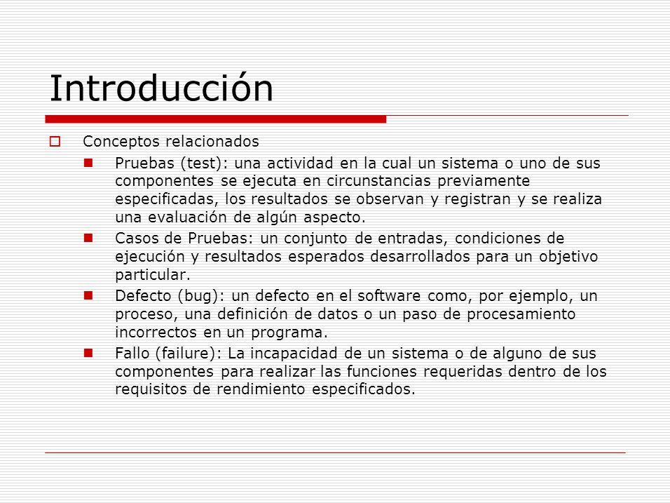 Pruebas de Unidad prueba de componentes individuales Prueba de Módulo prueba de conjuntos de componentes dependientes Prueba de sub-sistemas ( Integración ) prueba de colecciones de módulos integrados en sub- sistemas Prueba del sistema prueba del sistema completo.