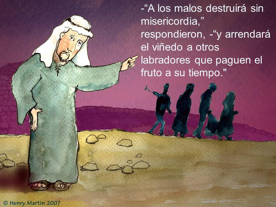 -A los malos destruirá sin misericordia, respondieron, -y arrendará el viñedo a otros labradores que paguen el fruto a su tiempo.