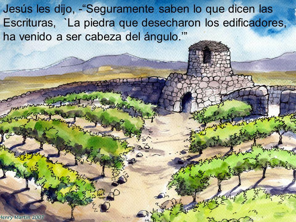 Jesús les dijo, -Seguramente saben lo que dicen las Escrituras, `La piedra que desecharon los edificadores, ha venido a ser cabeza del ángulo.