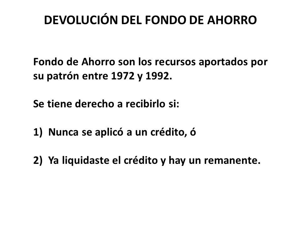 DEVOLUCIÓN DEL FONDO DE AHORRO Fondo de Ahorro son los recursos aportados por su patrón entre 1972 y 1992. Se tiene derecho a recibirlo si: 1)Nunca se