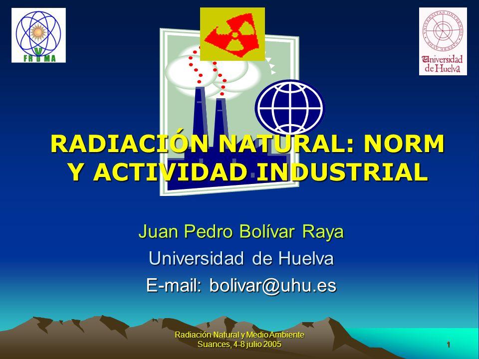 1 Radiación Natural y Medio Ambiente Suances, 4-8 julio 2005 RADIACIÓN NATURAL: NORM Y ACTIVIDAD INDUSTRIAL Juan Pedro Bolívar Raya Universidad de Hue
