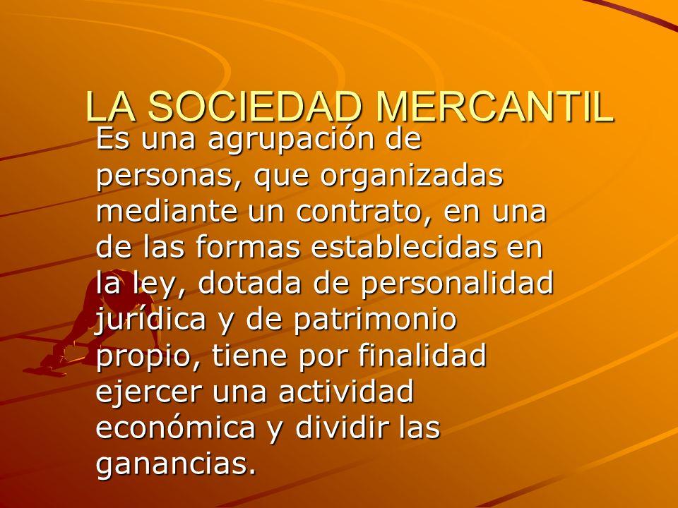 LA SOCIEDAD MERCANTIL Es una agrupación de personas, que organizadas mediante un contrato, en una de las formas establecidas en la ley, dotada de pers