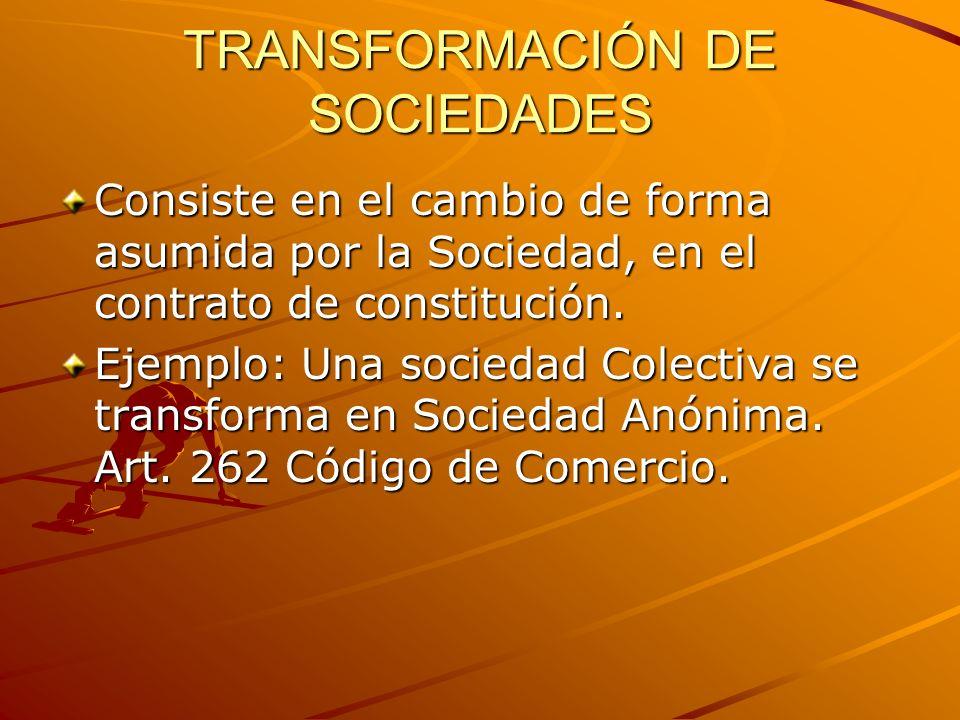 TRANSFORMACIÓN DE SOCIEDADES Consiste en el cambio de forma asumida por la Sociedad, en el contrato de constitución. Ejemplo: Una sociedad Colectiva s