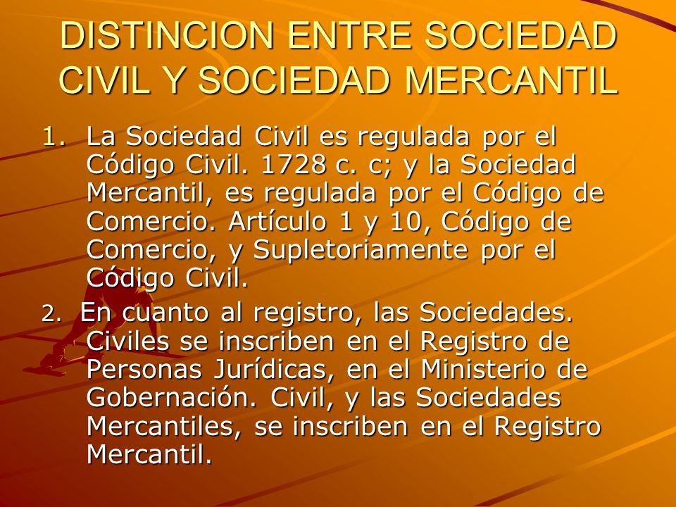 DISTINCION ENTRE SOCIEDAD CIVIL Y SOCIEDAD MERCANTIL 1.La Sociedad Civil es regulada por el Código Civil. 1728 c. c; y la Sociedad Mercantil, es regul