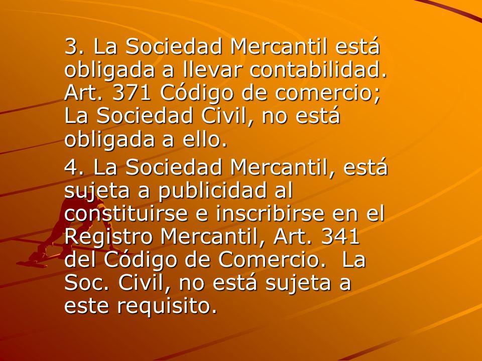3. La Sociedad Mercantil está obligada a llevar contabilidad. Art. 371 Código de comercio; La Sociedad Civil, no está obligada a ello. 4. La Sociedad