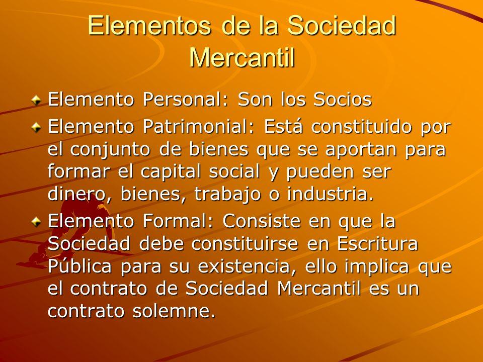 Elementos de la Sociedad Mercantil Elemento Personal: Son los Socios Elemento Patrimonial: Está constituido por el conjunto de bienes que se aportan p