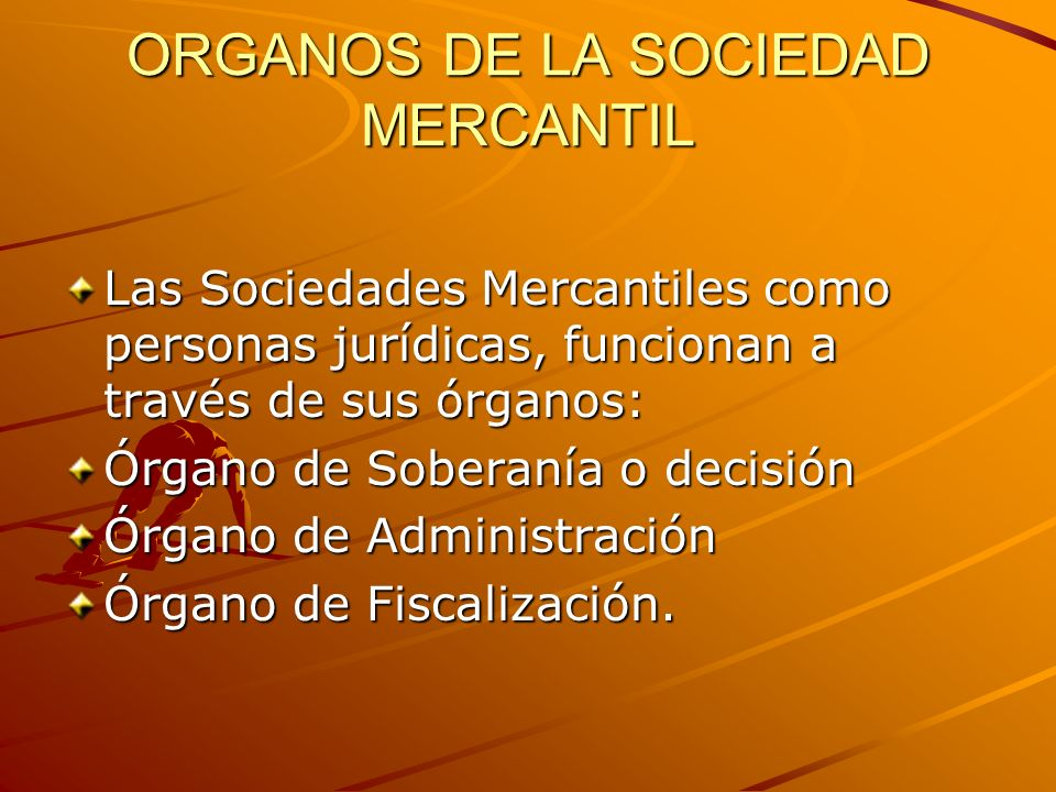 ORGANOS DE LA SOCIEDAD MERCANTIL Las Sociedades Mercantiles como personas jurídicas, funcionan a través de sus órganos: Órgano de Soberanía o decisión